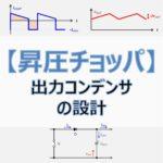【昇圧チョッパ】『出力コンデンサ』の設計方法