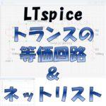 【LTspice】トランスの『等価回路』と『ネットリスト(XFMR)』について