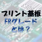 プリント基板の『FRグレード』とは?FR-1とFR-4の違いは?